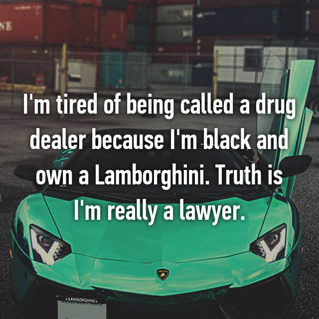 I'm tired of being called a drug dealer because I'm black and own a Lamborghini. Truth is I'm really a lawyer.