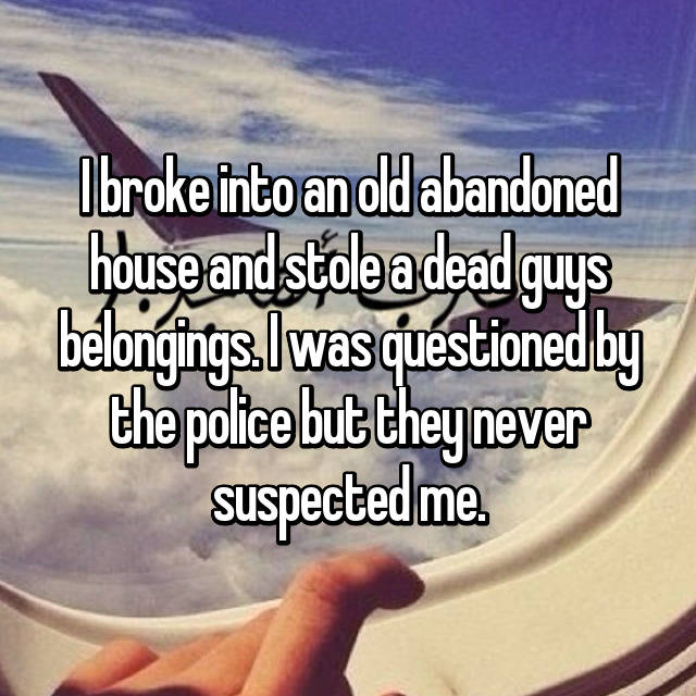I broke into an old abandoned house and stole a dead guys belongings. I was questioned by the police but they never suspected me.