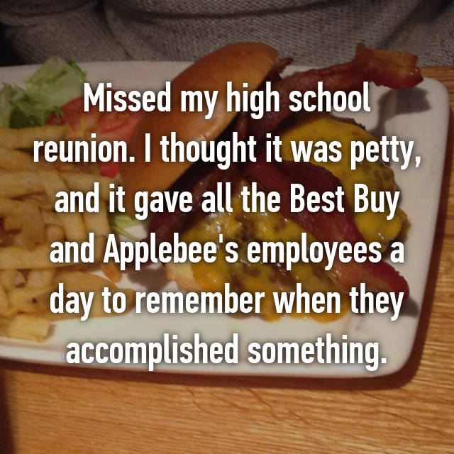 Missed my high school reunion. I thought it was petty, and it gave all the Best Buy and Applebee's employees a day to remember when they accomplished something.