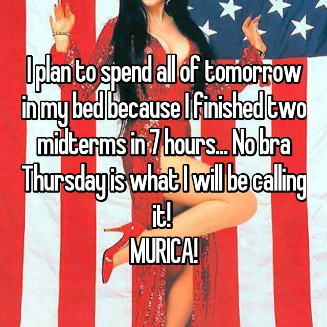 I plan to spend all of tomorrow in my bed because I finished two midterms in 7 hours... No bra Thursday is what I will be calling it!  MURICA!