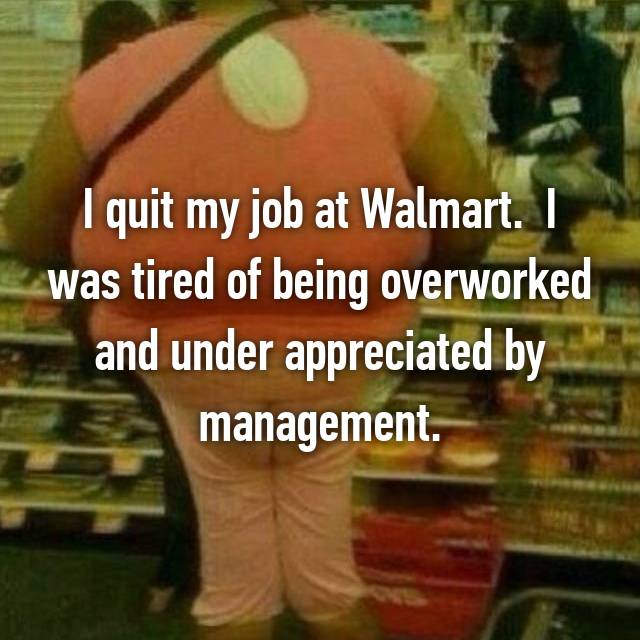 I quit my job at Walmart.  I was tired of being overworked and under appreciated by management.