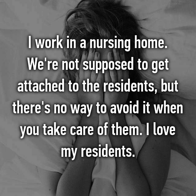I work in a nursing home. We're not supposed to get attached to the residents, but there's no way to avoid it when you take care of them. I love my residents.