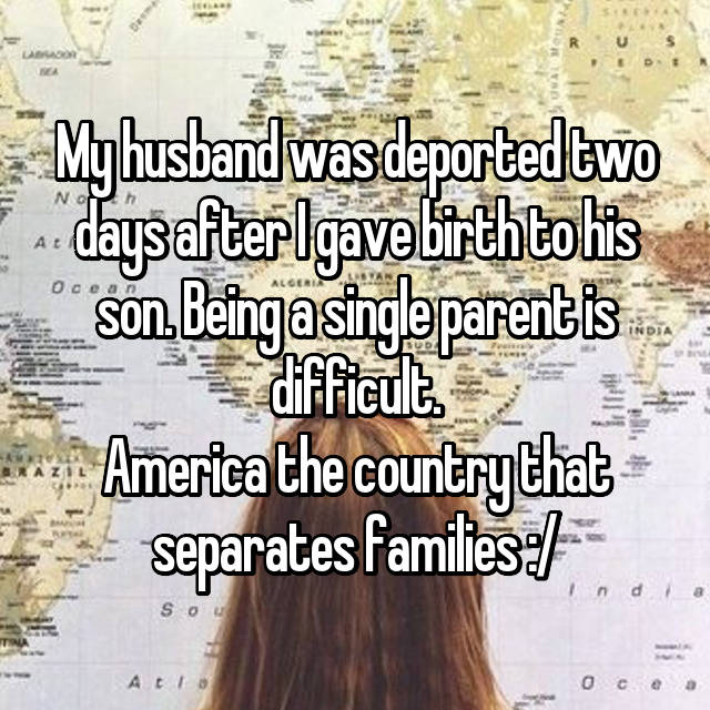 My husband was deported two days after I gave birth to his son. Being a single parent is difficult. America the country that separates families :/