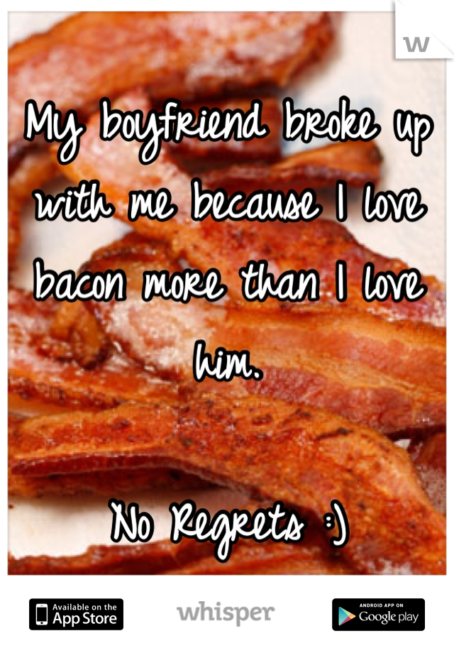 My boyfriend broke up with me because I love bacon more than I love him.  No Regrets :)