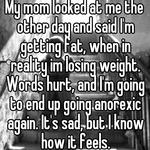 My mom looked at me the other day and said I'm getting fat, when in reality im losing weight. Words hurt, and I'm going to end up going anorexic again. It's sad, but I know how it feels.
