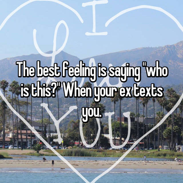 """The best feeling is saying """"who is this?"""" When your ex texts you."""