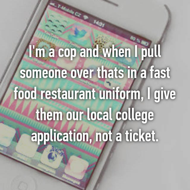 I'm a cop and when I pull someone over thats in a fast food restaurant uniform, I give them our local college application, not a ticket.