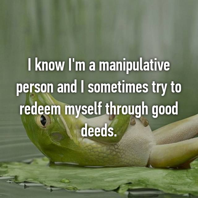 I know I'm a manipulative person and I sometimes try to redeem myself through good deeds.