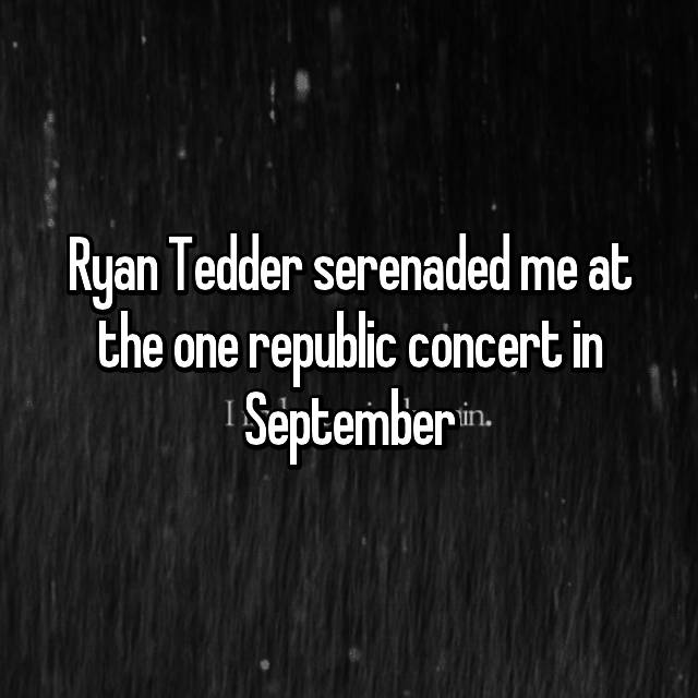 Ryan Tedder serenaded me at the one republic concert in September