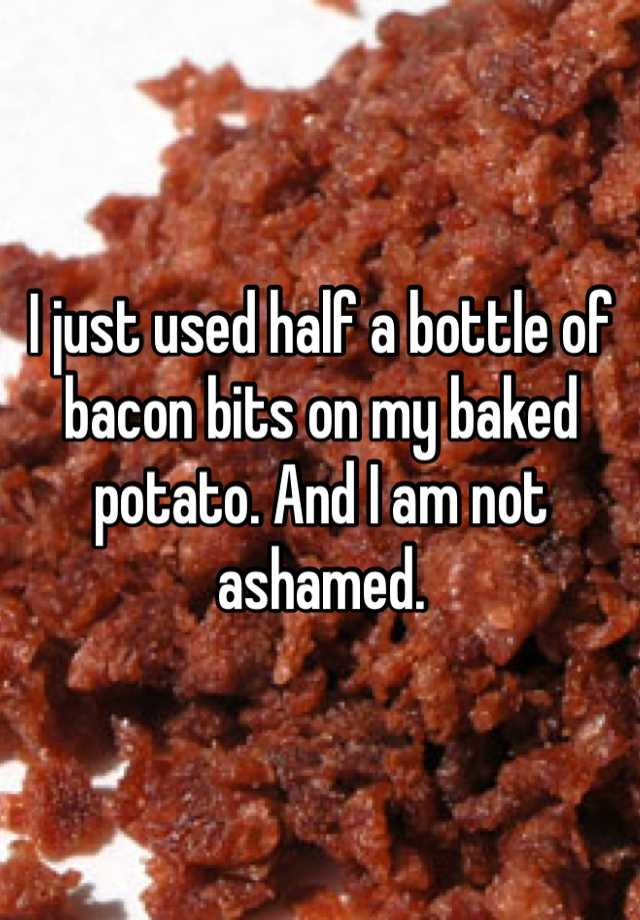 I just used half a bottle of bacon bits on my baked potato. And I am not ashamed.