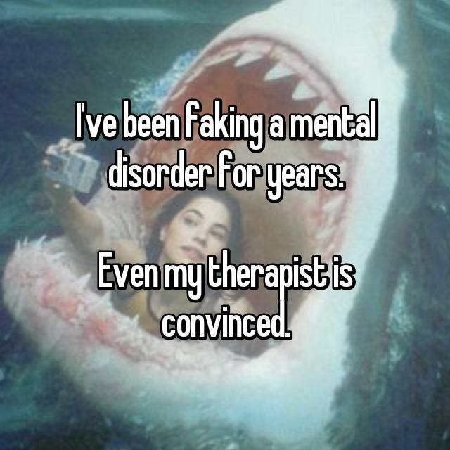 I've been faking a mental disorder for years.  Even my therapist is convinced.