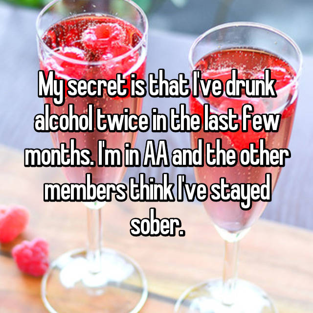My secret is that I've drunk alcohol twice in the last few months. I'm in AA and the other members think I've stayed sober.