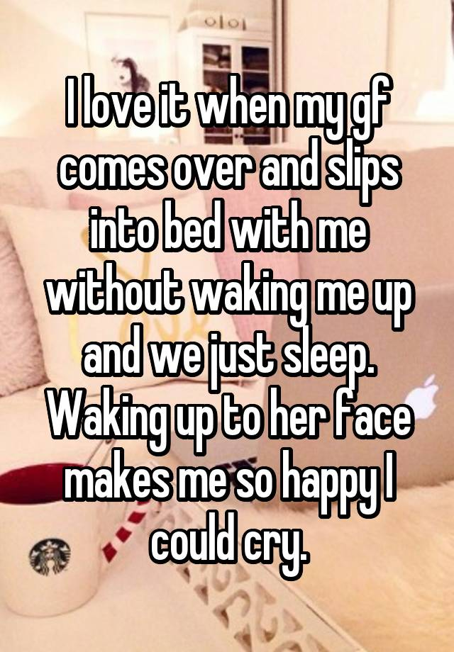 I love it when my gf comes over and slips into bed with me without waking me up and we just sleep. Waking up to her face makes me so happy I could cry.
