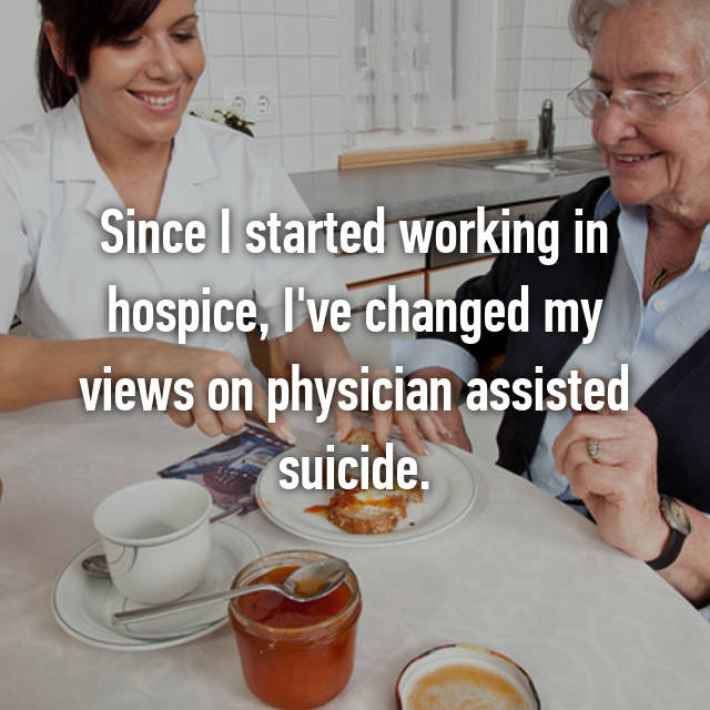Since I started working in hospice, I've changed my views on physician assisted suicide.