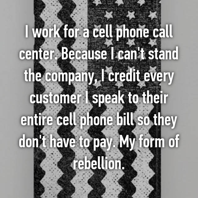 I work for a cell phone call center. Because I can't stand the company, I credit every customer I speak to their entire cell phone bill so they don't have to pay. My form of rebellion.