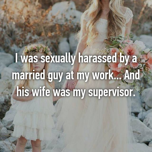I was sexually harassed by a married guy at my work... And his wife was my supervisor.