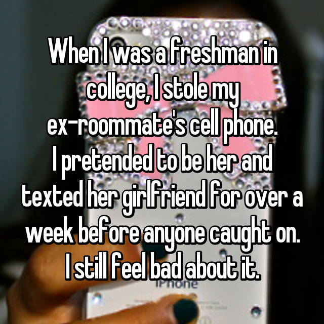 When I was a freshman in college, I stole my ex-roommate's cell phone. I pretended to be her and texted her girlfriend for over a week before anyone caught on. I still feel bad about it.