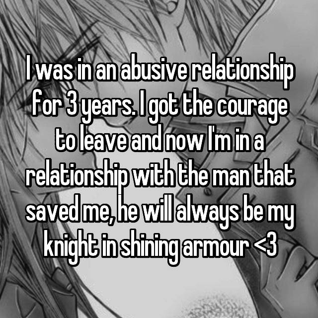 I was in an abusive relationship for 3 years. I got the courage to leave and now I'm in a relationship with the man that saved me, he will always be my knight in shining armour <3