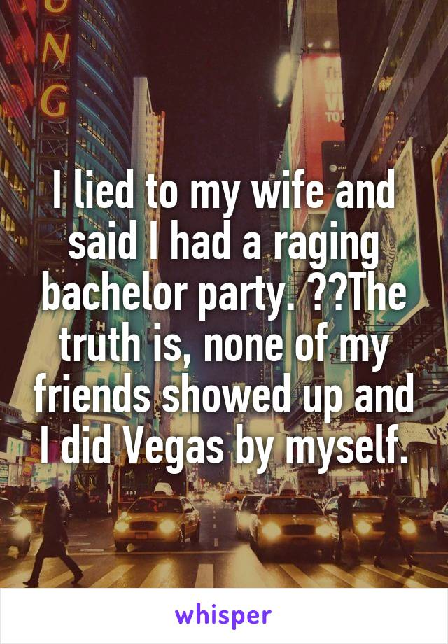 I lied to my wife and said I had a raging bachelor party. 