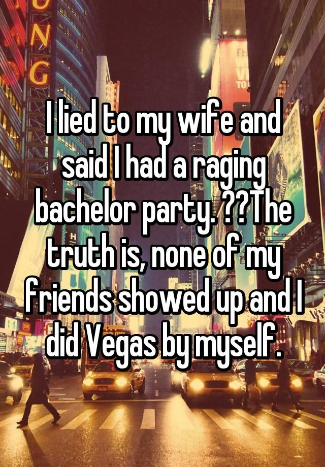I lied to my wife and said I had a raging bachelor party. The truth is, none of my friends showed up and I did Vegas by myself.