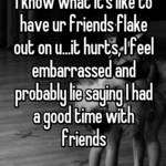 I know what it's like to have ur friends flake out on u...it hurts, I feel embarrassed and probably lie saying I had a good time with friends