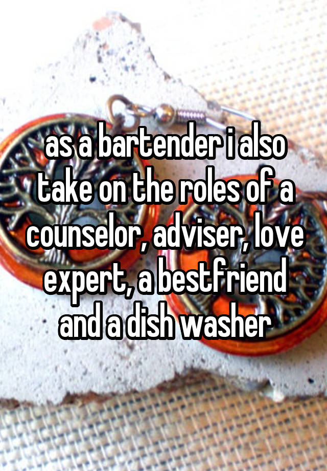 as a bartender i also take on the roles of a counselor, adviser, love expert, a bestfriend and a dish washer