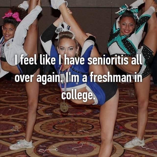 I feel like I have senioritis all over again. I'm a freshman in college.