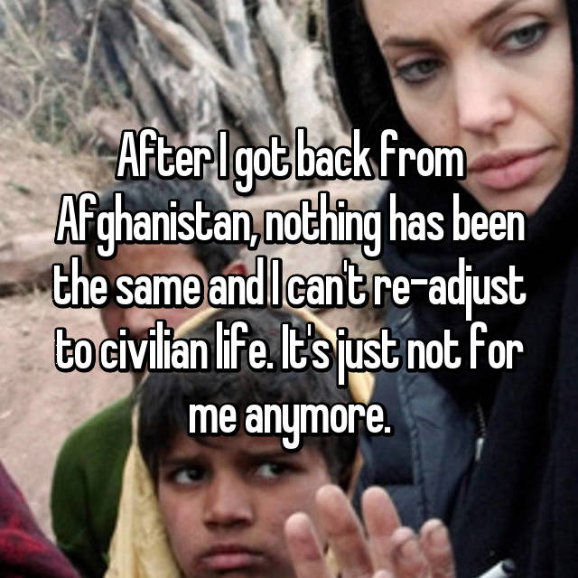 After I got back from Afghanistan, nothing has been the same and I can't re-adjust to civilian life. It's just not for me anymore.