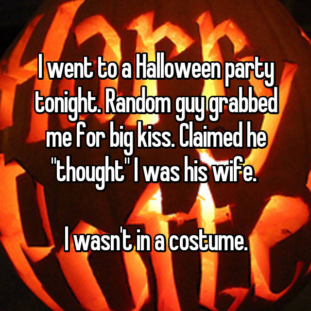 "I went to a Halloween party tonight. Random guy grabbed me for big kiss. Claimed he ""thought"" I was his wife.   I wasn't in a costume."