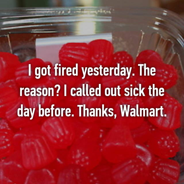 I got fired yesterday. The reason? I called out sick the day before. Thanks, Walmart.
