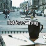 That is so sad omg.