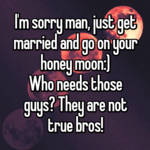I'm sorry man, just get married and go on your honey moon:) Who needs those guys? They are not true bros!