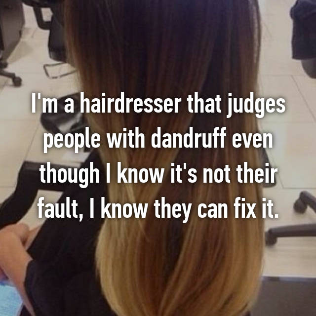 I'm a hairdresser that judges people with dandruff even though I know it's not their fault, I know they can fix it.