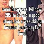 same here, was 140 now 205 I'm 6'3 and in good shape, but a was skinny because I can't pay for food!
