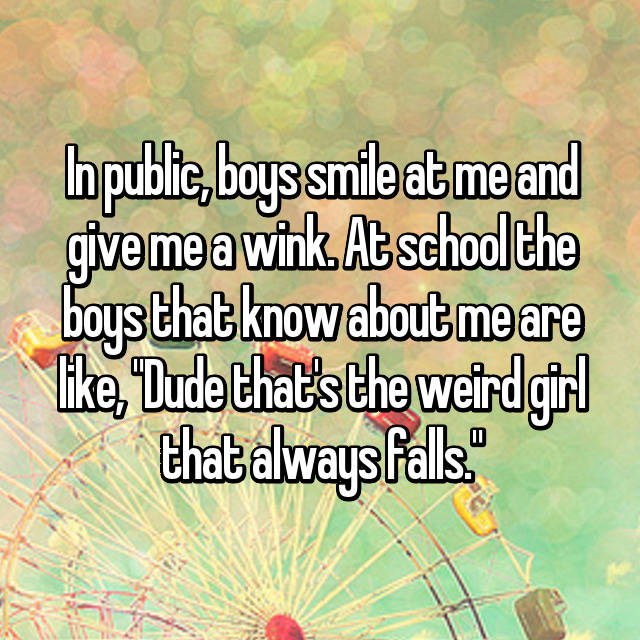 """In public, boys smile at me and give me a wink. At school the boys that know about me are like, """"Dude that's the weird girl that always falls."""""""