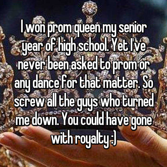 I won prom queen my senior year of high school. Yet I've never been asked to prom or any dance for that matter. So screw all the guys who turned me down. You could have gone with royalty :)