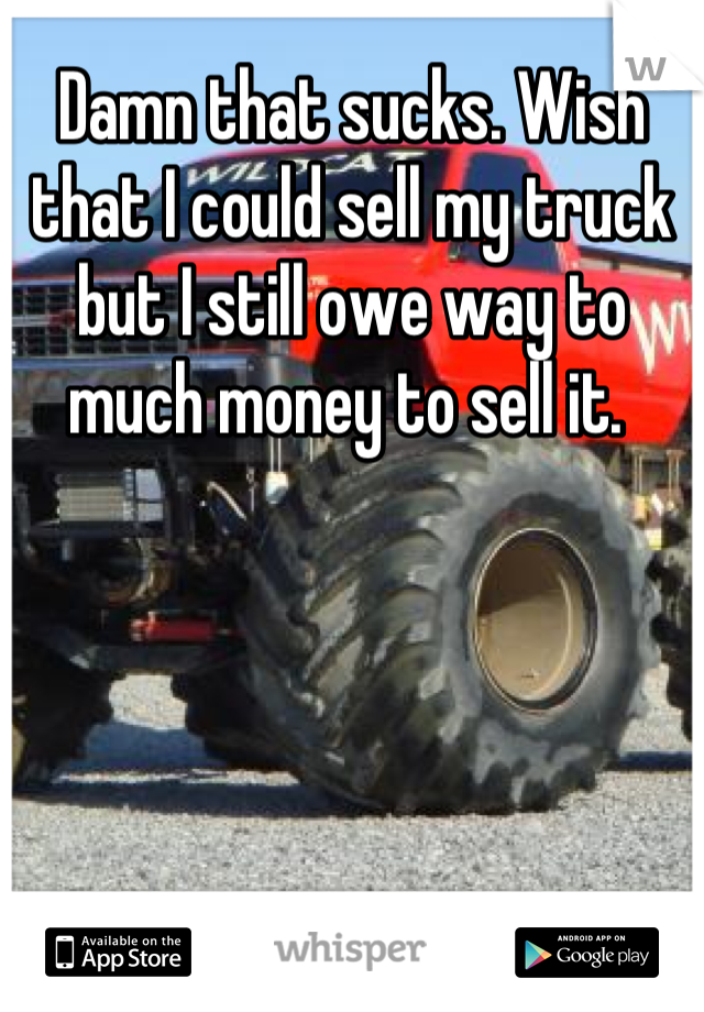 that sucks. Wish that I could sell my truck but I still owe way to much