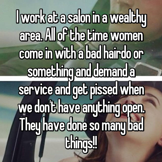 I work at a salon in a wealthy area. All of the time women come in with a bad hairdo or something and demand a service and get pissed when we don't have anything open. They have done so many bad things!!