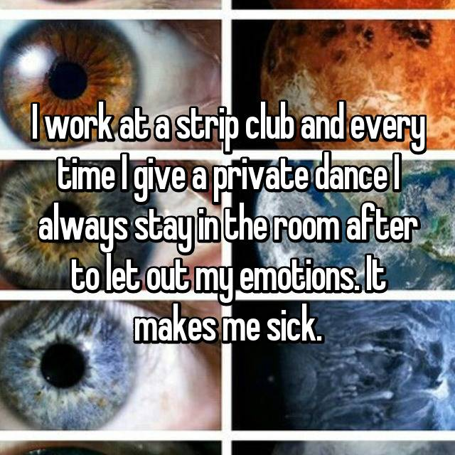 I work at a strip club and every time I give a private dance I always stay in the room after to let out my emotions. It makes me sick.
