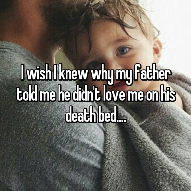 I wish I knew why my father told me he didn't love me on his death bed....