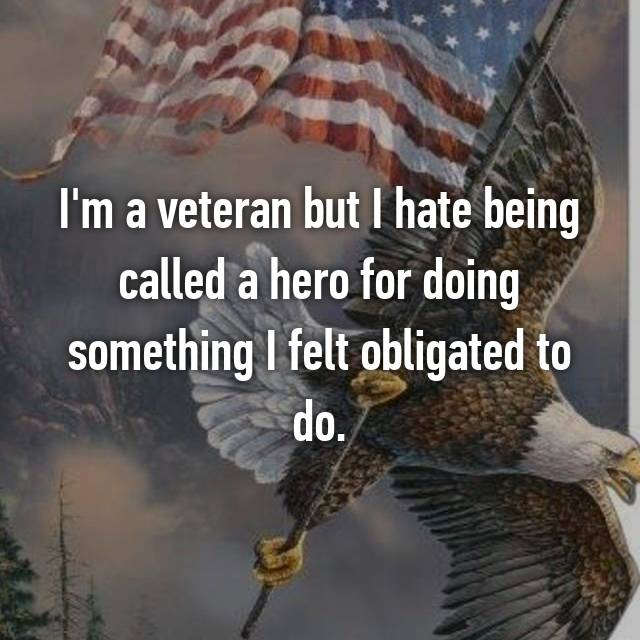 I'm a veteran but I hate being called a hero for doing something I felt obligated to do.