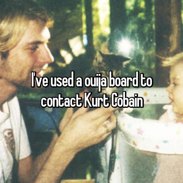 I've used a ouija board to contact Kurt Cobain