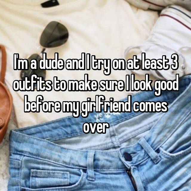 I'm a dude and I try on at least 3 outfits to make sure I look good before my girlfriend comes over