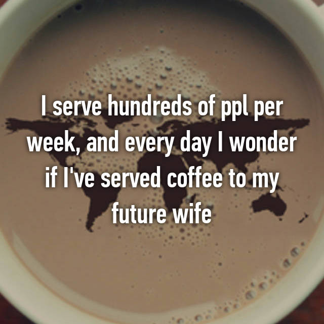 I serve hundreds of ppl per week, and every day I wonder if I've served coffee to my future wife