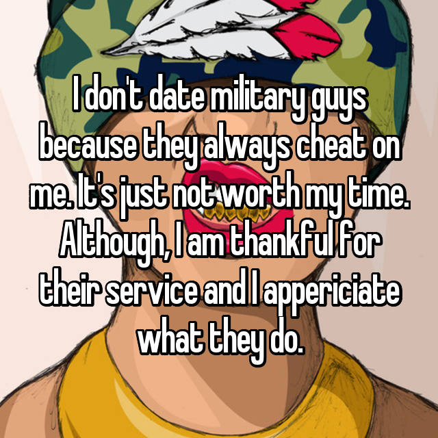 I don't date military guys because they always cheat on me. It's just not worth my time. Although, I am thankful for their service and I appericiate what they do.