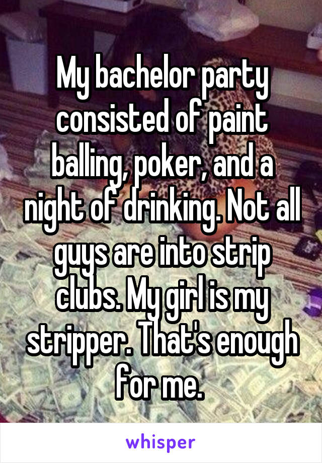 My bachelor party consisted of paint balling, poker, and a night of drinking. Not all guys are into strip clubs. My girl is my stripper. That's enough for me.