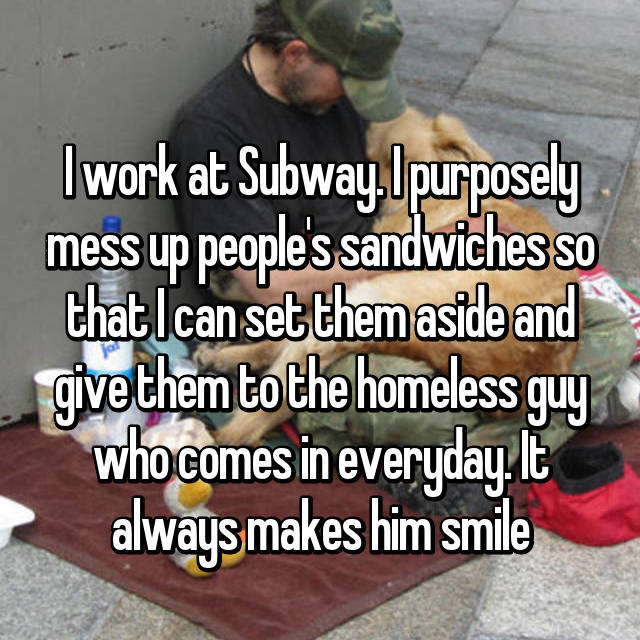 I work at Subway. I purposely mess up people's sandwiches so that I can set them aside and give them to the homeless guy who comes in everyday. It always makes him smile