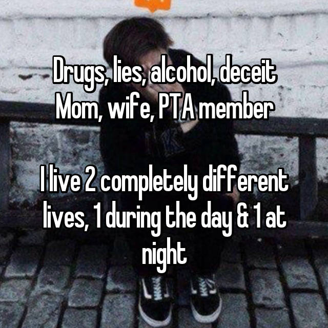 Drugs, lies, alcohol, deceit Mom, wife, PTA member  I live 2 completely different lives, 1 during the day & 1 at night
