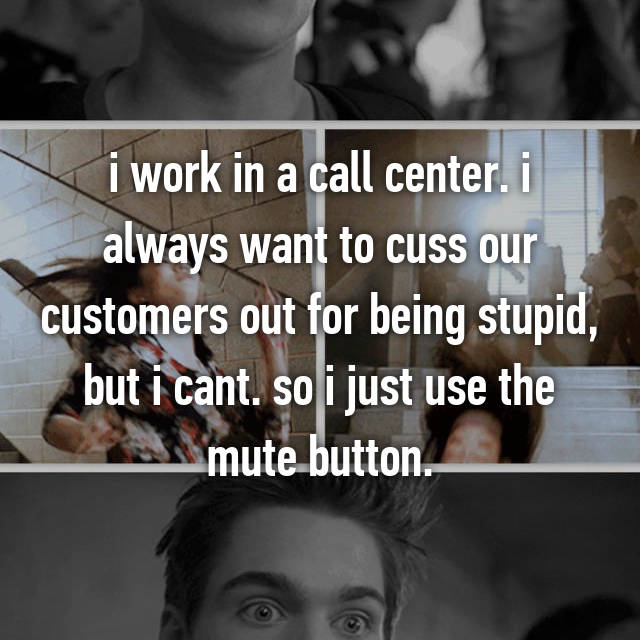 i work in a call center. i always want to cuss our customers out for being stupid, but i cant. so i just use the mute button.
