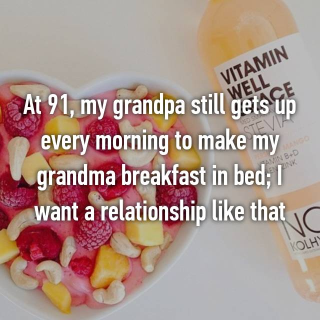 At 91, my grandpa still gets up every morning to make my grandma breakfast in bed; I want a relationship like that
